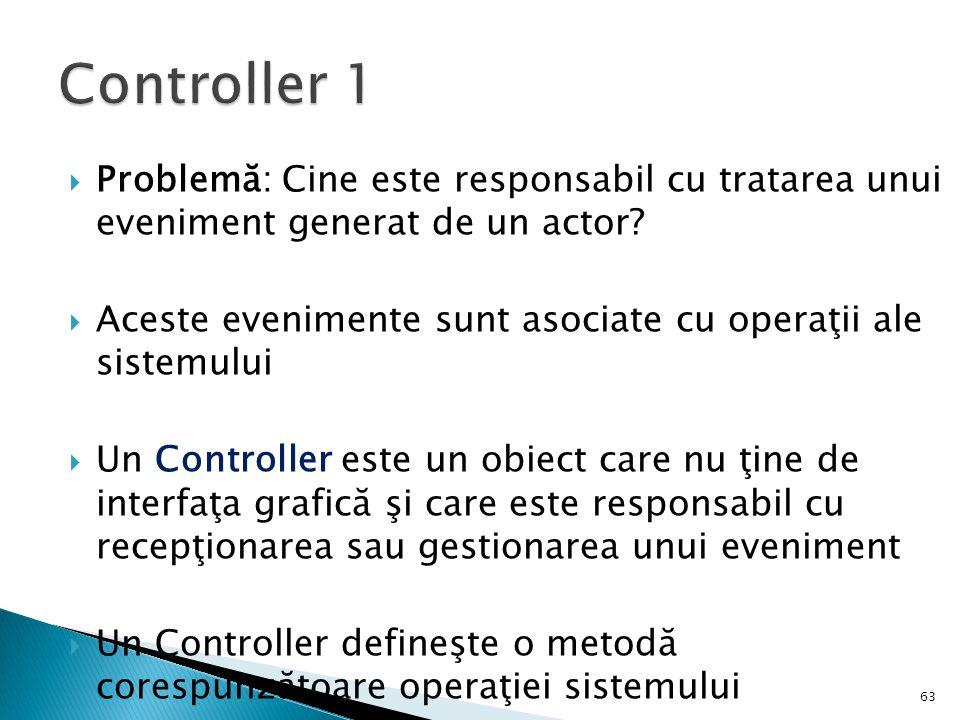 Problemă: Cine este responsabil cu tratarea unui eveniment generat de un actor?  Aceste evenimente sunt asociate cu operaţii ale sistemului  Un Co