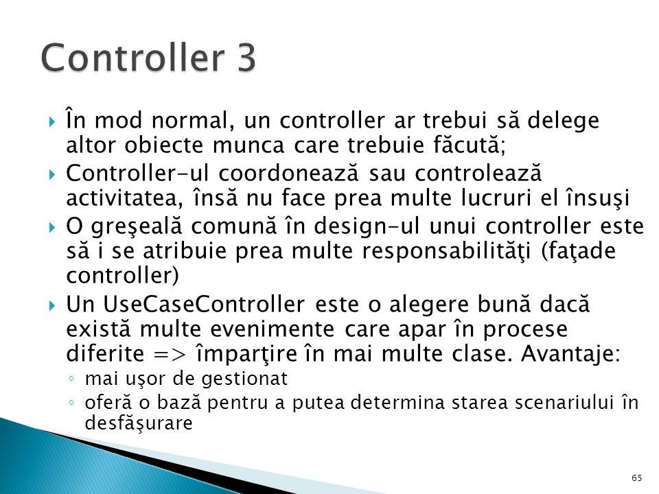  În mod normal, un controller ar trebui să delege altor obiecte munca care trebuie făcută;  Controller-ul coordonează sau controlează activitatea, î