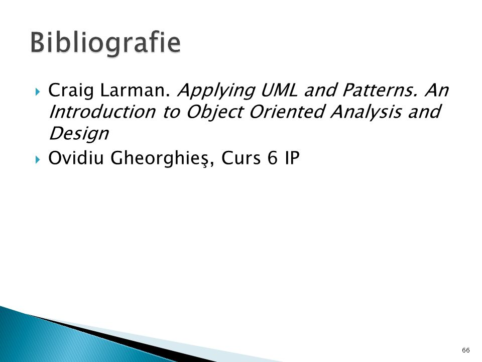 Craig Larman. Applying UML and Patterns. An Introduction to Object Oriented Analysis and Design  Ovidiu Gheorghieş, Curs 6 IP 66
