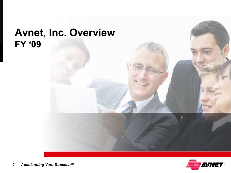 Accelerating Your Success™ 1 Avnet, Inc. Overview FY '09