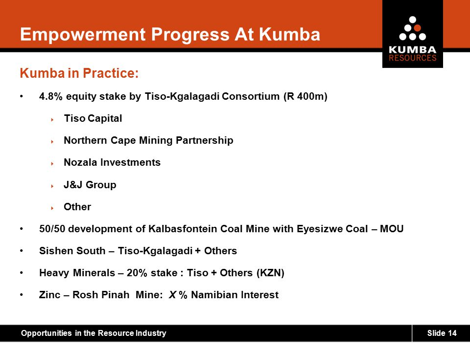 Slide 14Opportunities in the Resource Industry Empowerment Progress At Kumba Kumba in Practice: 4.8% equity stake by Tiso-Kgalagadi Consortium (R 400m