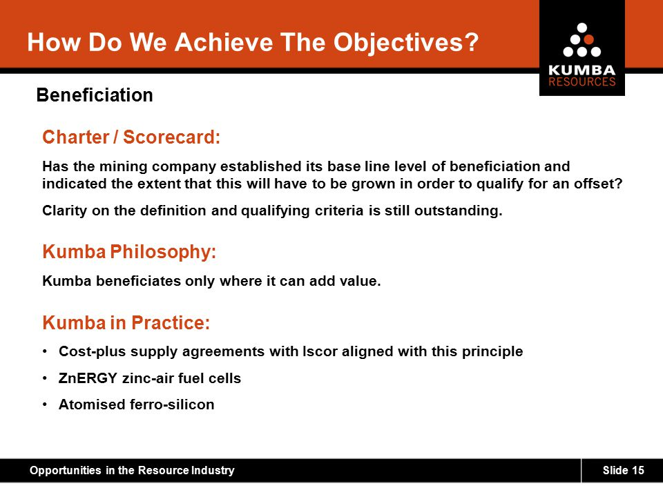 Slide 15Opportunities in the Resource Industry How Do We Achieve The Objectives? Beneficiation Charter / Scorecard: Has the mining company established