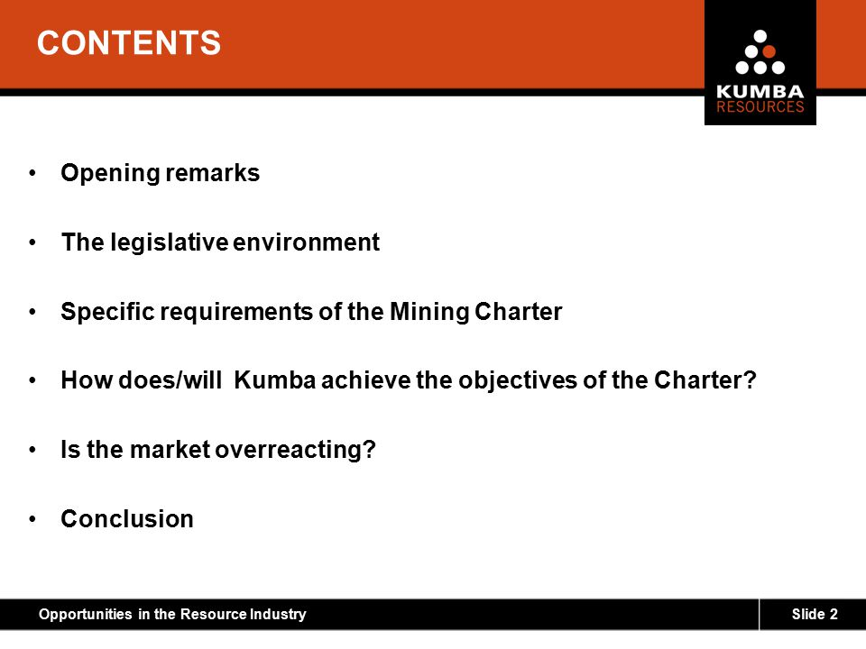 Slide 2Opportunities in the Resource Industry CONTENTS Opening remarks The legislative environment Specific requirements of the Mining Charter How doe