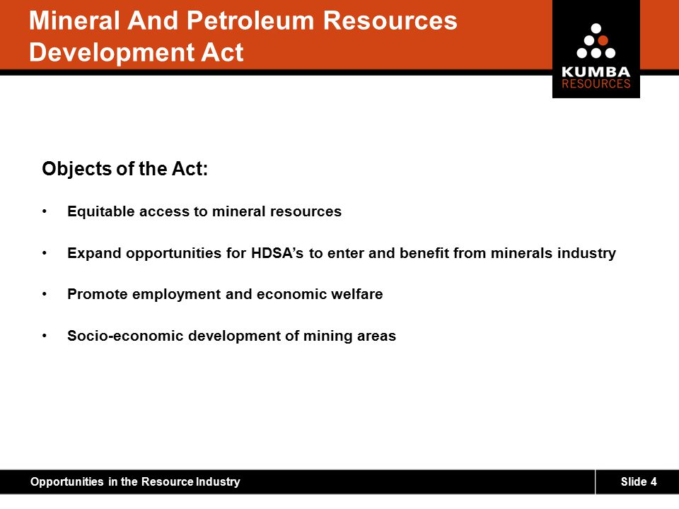 Slide 4Opportunities in the Resource Industry Mineral And Petroleum Resources Development Act Objects of the Act: Equitable access to mineral resource