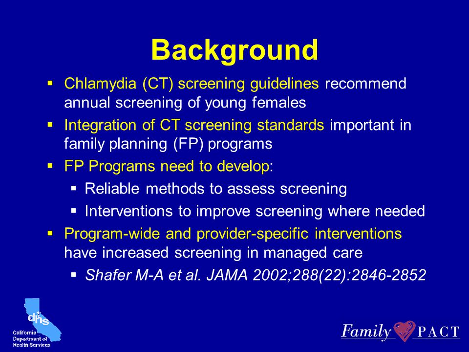 Background  Chlamydia (CT) screening guidelines recommend annual screening of young females  Integration of CT screening standards important in fami