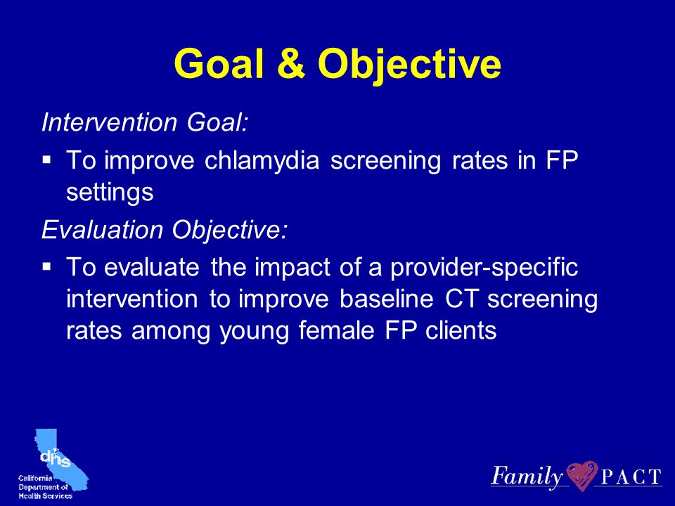 Goal & Objective Intervention Goal:  To improve chlamydia screening rates in FP settings Evaluation Objective:  To evaluate the impact of a provider