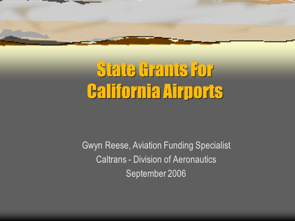 State Grants For California Airports Gwyn Reese, Aviation Funding Specialist Caltrans - Division of Aeronautics September 2006