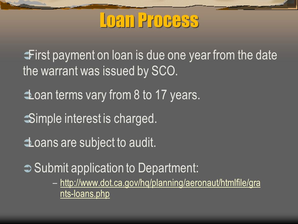 Loan Process  Submit application to Department: –http://www.dot.ca.gov/hq/planning/aeronaut/htmlfile/gra nts-loans.phphttp://www.dot.ca.gov/hq/planning/aeronaut/htmlfile/gra nts-loans.php  First payment on loan is due one year from the date the warrant was issued by SCO.