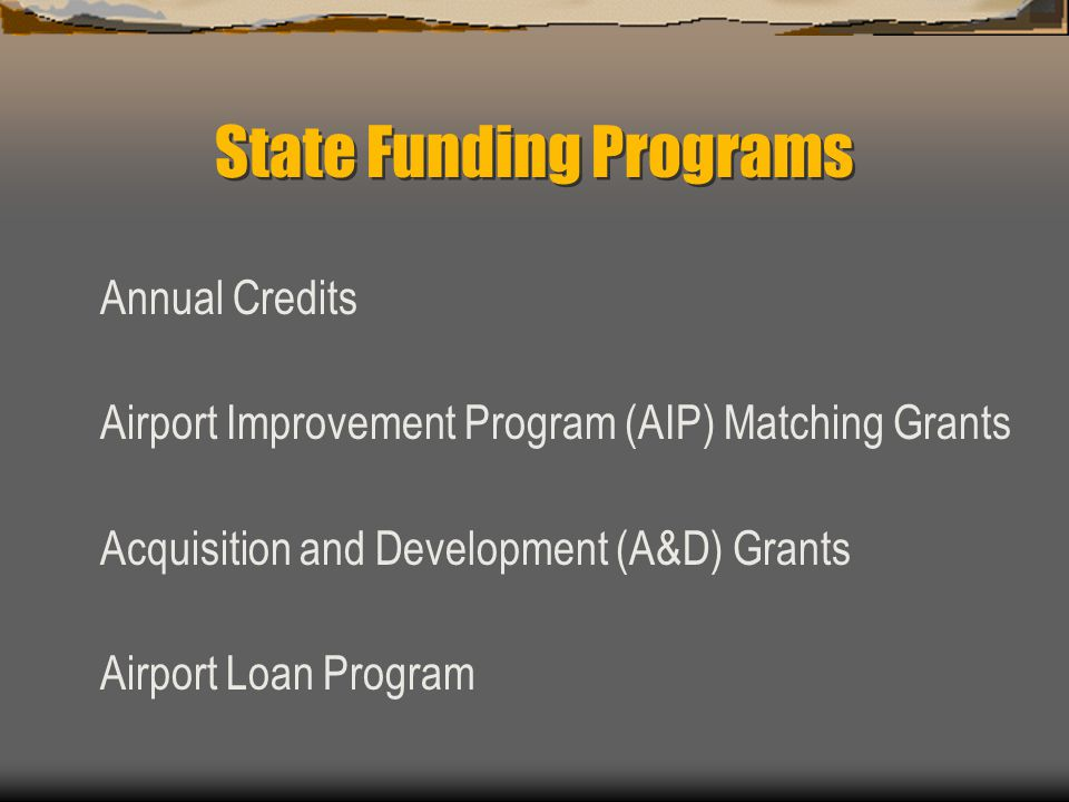 State Funding Programs Annual Credits Airport Improvement Program (AIP) Matching Grants Acquisition and Development (A&D) Grants Airport Loan Program