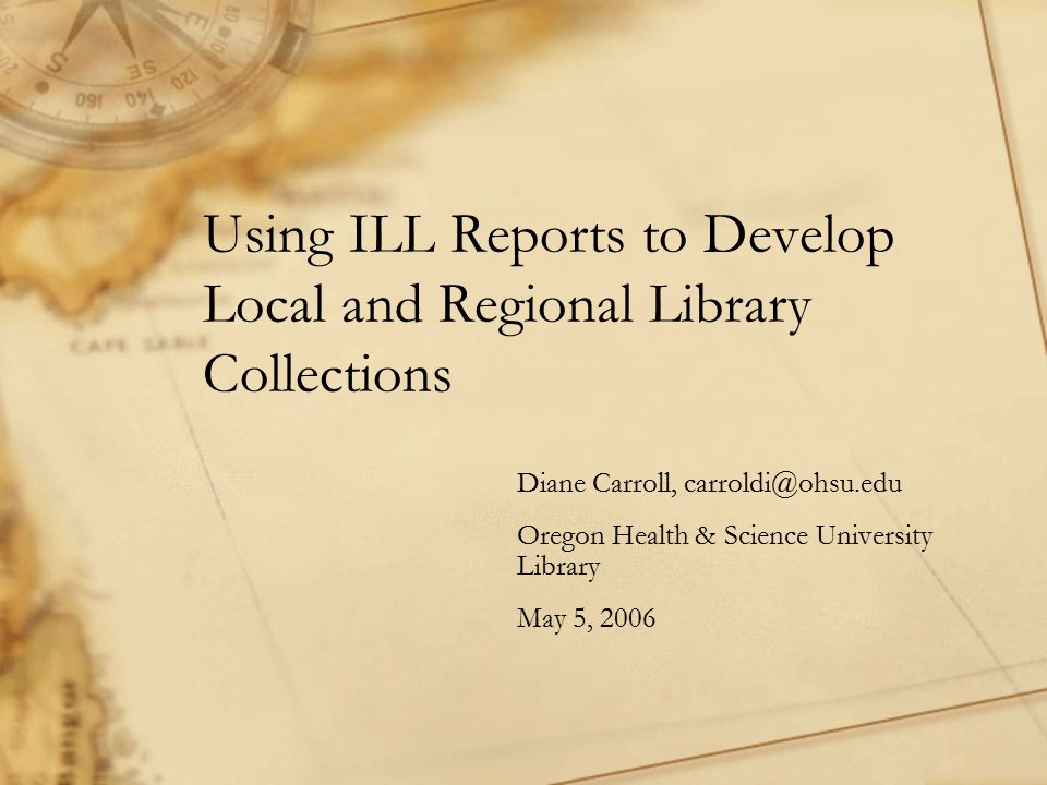 Using ILL Reports to Develop Local and Regional Library Collections Diane Carroll, carroldi@ohsu.edu Oregon Health & Science University Library May 5, 2006