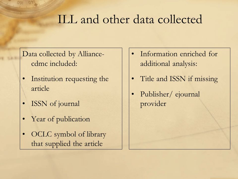 ILL and other data collected Data collected by Alliance- cdmc included: Institution requesting the article ISSN of journal Year of publication OCLC symbol of library that supplied the article Information enriched for additional analysis: Title and ISSN if missing Publisher/ ejournal provider
