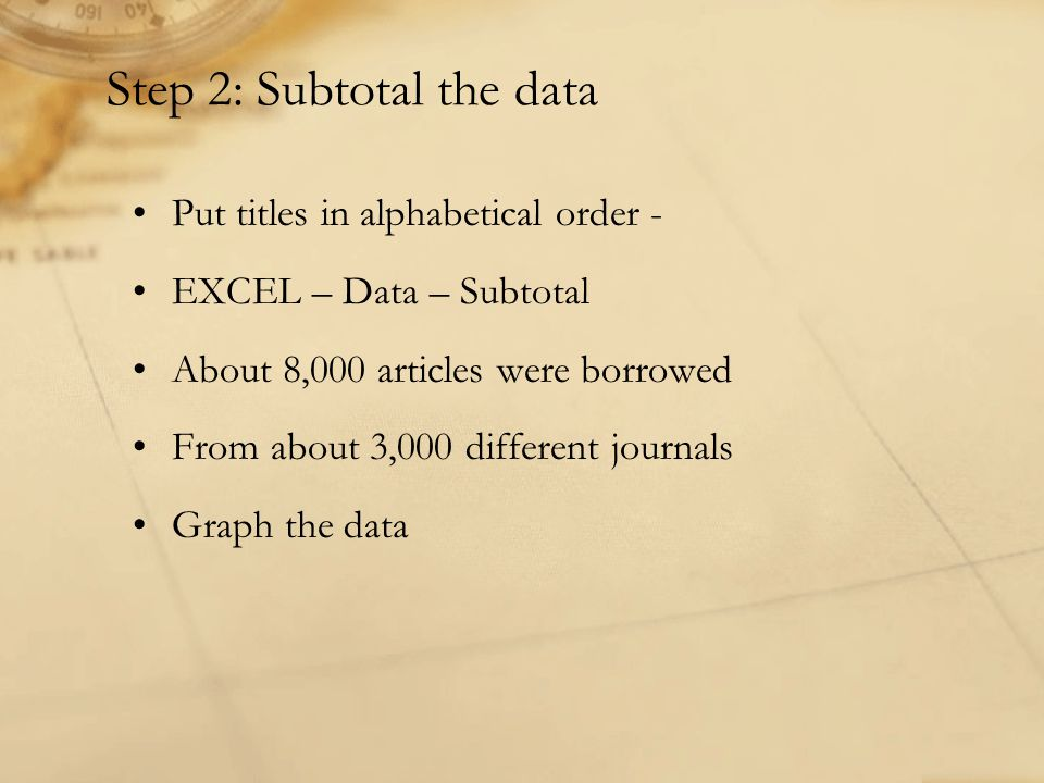 Step 2: Subtotal the data Put titles in alphabetical order - EXCEL – Data – Subtotal About 8,000 articles were borrowed From about 3,000 different journals Graph the data