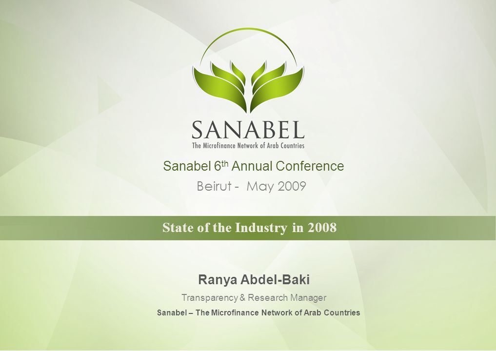 Data Collection & Resources Primary Sources: Sanabel Annual Industry Survey FY 2008 data Sample: 363 Arab MFIs Benchmarks (Sanabel/MIX Annual Data Collection for MBB) FY 2007 data Sample: 48 Arab MFIs Fixed Sample Benchmarks FY 2004 FY 2008 data Sample: 20 MFIs Secondary Sources: CGAP Funders Survey (FY 2007)