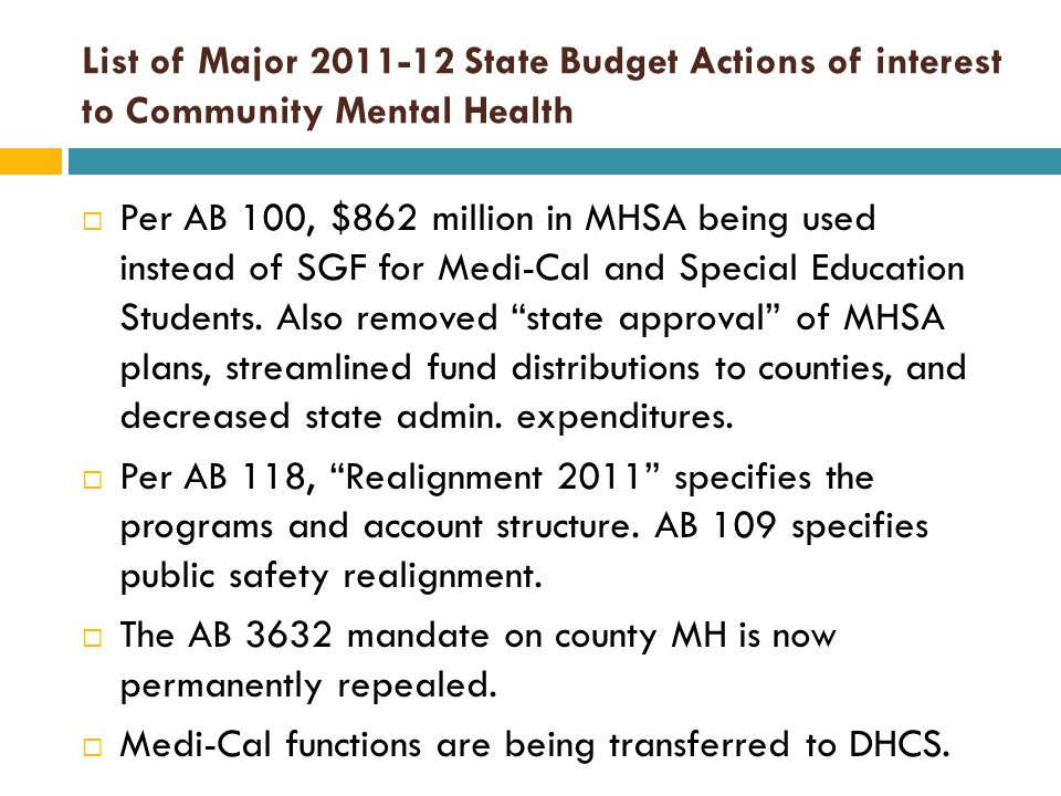 List of Major 2011-12 State Budget Actions of interest to Community Mental Health  Per AB 100, $862 million in MHSA being used instead of SGF for Medi-Cal and Special Education Students.
