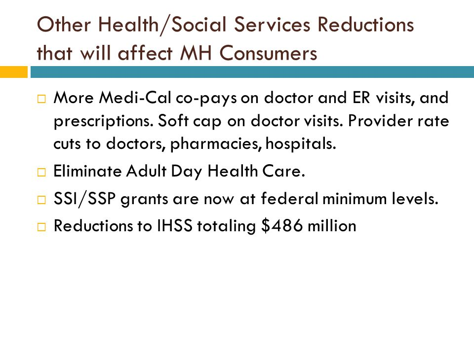 Other Health/Social Services Reductions that will affect MH Consumers  More Medi-Cal co-pays on doctor and ER visits, and prescriptions.
