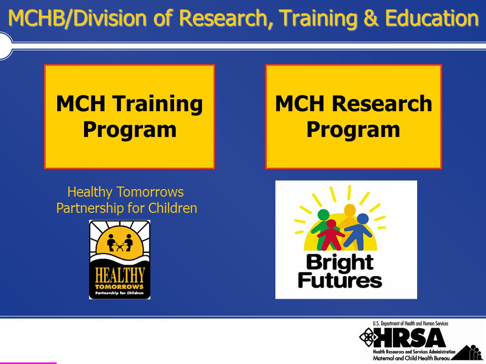 Health Resources and Services Administration Maternal and Child Health Bureau Healthy Tomorrows Partnership with AAP Program Overview Click on Your State for description of funded HTPCP projects Grant Cycle Information National Evaluation of HTPCP Evaluation Resources http://www.aap.org/commpeds/htpcp/  TA to applicants and grantees.