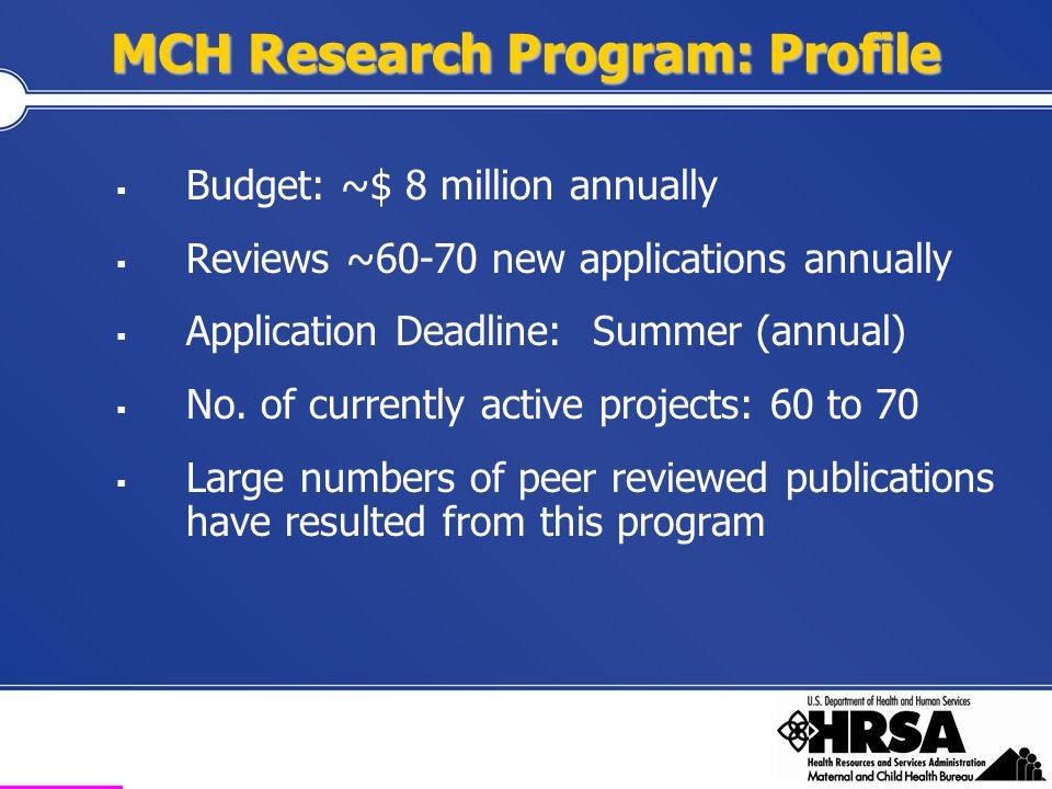 Health Resources and Services Administration Maternal and Child Health Bureau MCH Research Program R-40 Program: Applied Extramural Investigator-initiated Multi-disciplinary in orientation Review conducted by DIR MCHR- $ 300,000 up to 3 years SDAS-Secondary Data Analysis Studies $ 100,000 for 1 year