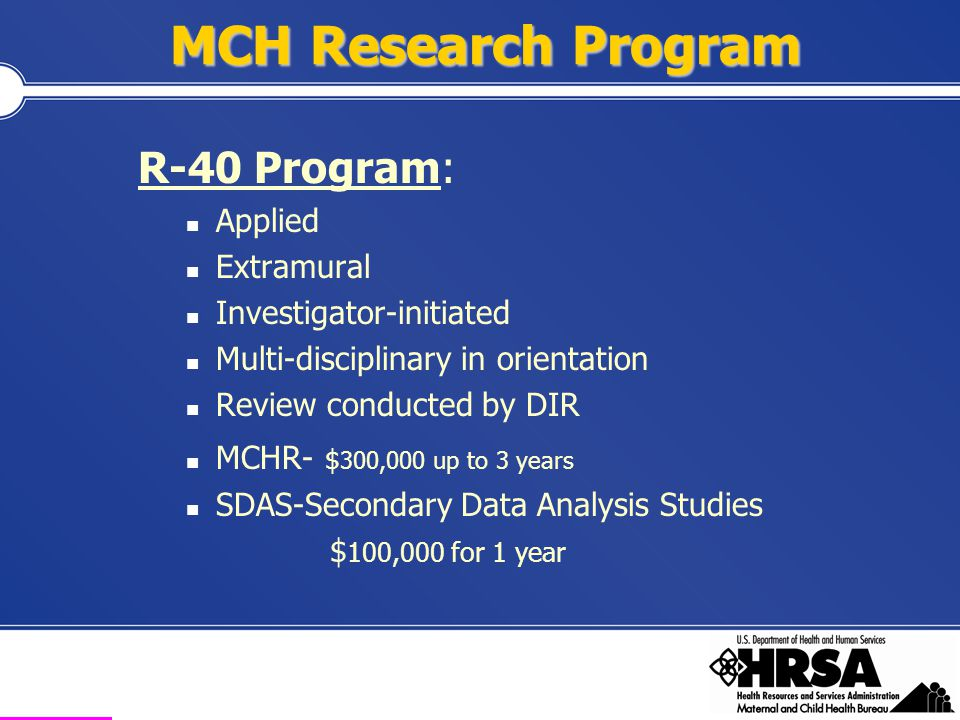 Health Resources and Services Administration Maternal and Child Health Bureau MCHB Strategic Research Issues: FY 04 – 09  Developed based on input from the field  Closely tied to MCHB's Strategic Plan  Focus on MCH public health services and systems questions that may not be addressed by other Federal research programs 1.