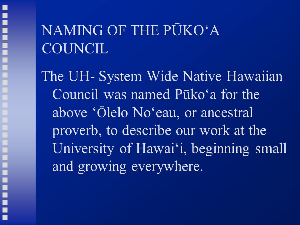 NAMING OF THE PŪKO'A COUNCIL The UH- System Wide Native Hawaiian Council was named Pūko'a for the above ' Ō lelo No'eau, or ancestral proverb, to describe our work at the University of Hawai'i, beginning small and growing everywhere.