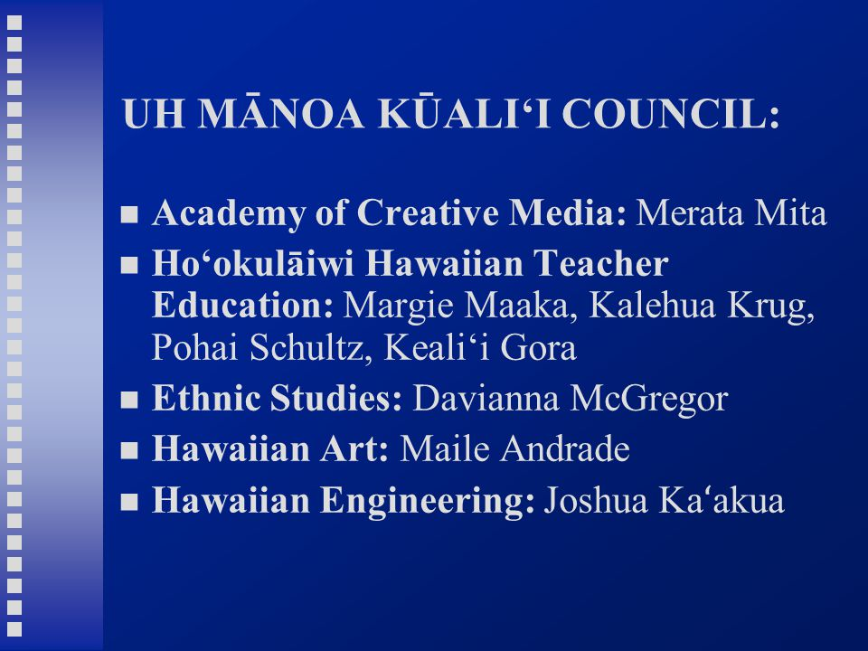UH MĀNOA KŪALI'I COUNCIL: Academy of Creative Media: Merata Mita Ho'okulāiwi Hawaiian Teacher Education: Margie Maaka, Kalehua Krug, Pohai Schultz, Keali'i Gora Ethnic Studies: Davianna McGregor Hawaiian Art: Maile Andrade Hawaiian Engineering: Joshua Ka ʻ akua