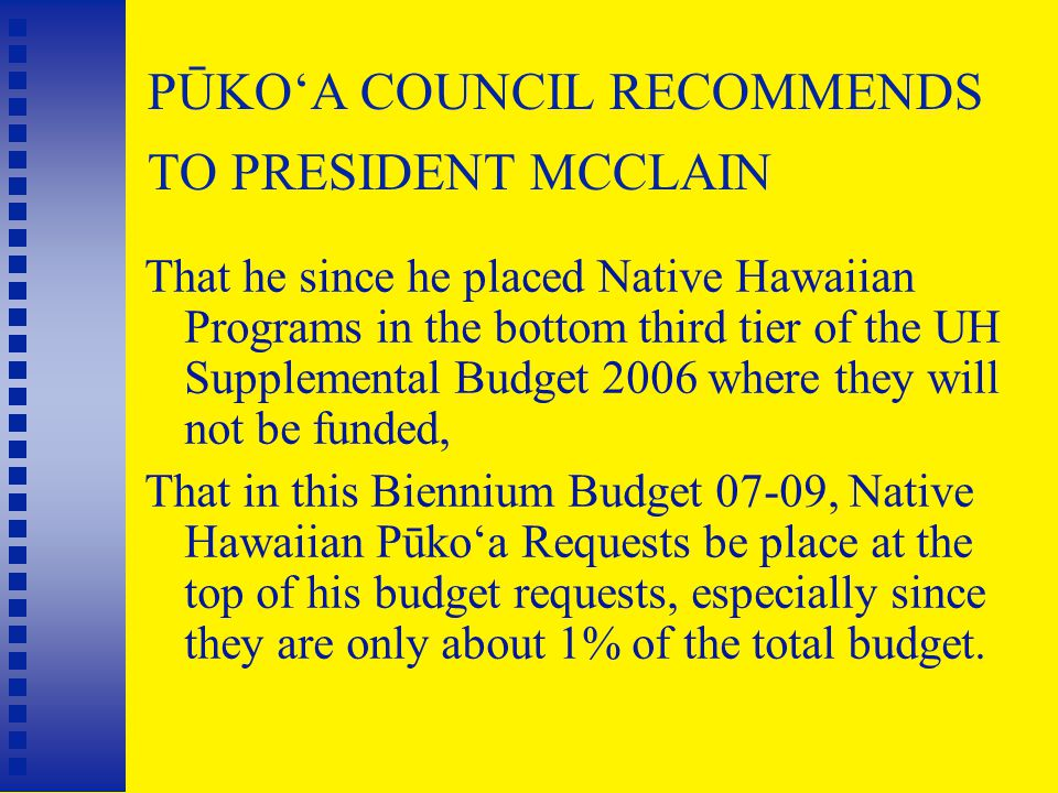 PŪKO'A COUNCIL RECOMMENDS TO PRESIDENT MCCLAIN That he since he placed Native Hawaiian Programs in the bottom third tier of the UH Supplemental Budget 2006 where they will not be funded, That in this Biennium Budget 07-09, Native Hawaiian Pūko'a Requests be place at the top of his budget requests, especially since they are only about 1% of the total budget.