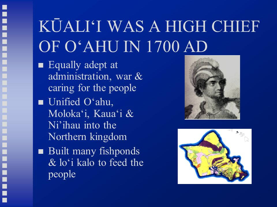 KŪALI'I WAS A HIGH CHIEF OF O'AHU IN 1700 AD Equally adept at administration, war & caring for the people Unified O'ahu, Moloka'i, Kaua'i & Ni'ihau into the Northern kingdom Built many fishponds & lo'i kalo to feed the people