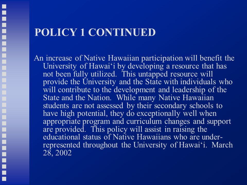 POLICY 1 CONTINUED An increase of Native Hawaiian participation will benefit the University of Hawai'i by developing a resource that has not been fully utilized.