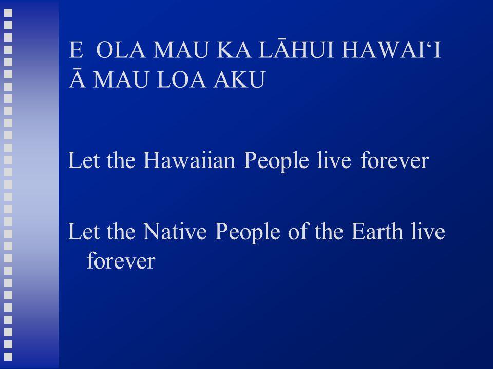 E OLA MAU KA LĀHUI HAWAI'I Ā MAU LOA AKU Let the Hawaiian People live forever Let the Native People of the Earth live forever