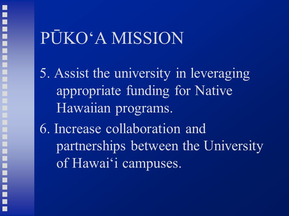 PŪKO'A MISSION 5. Assist the university in leveraging appropriate funding for Native Hawaiian programs. 6. Increase collaboration and partnerships bet