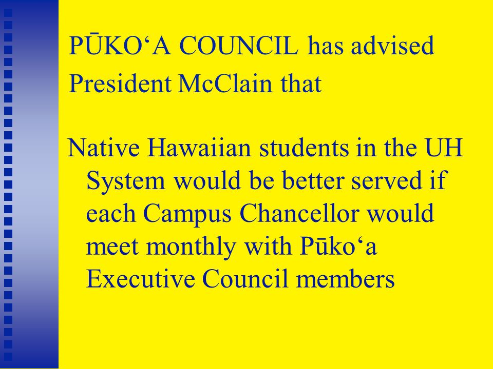 PŪKO'A COUNCIL has advised President McClain that Native Hawaiian students in the UH System would be better served if each Campus Chancellor would meet monthly with Pūko'a Executive Council members