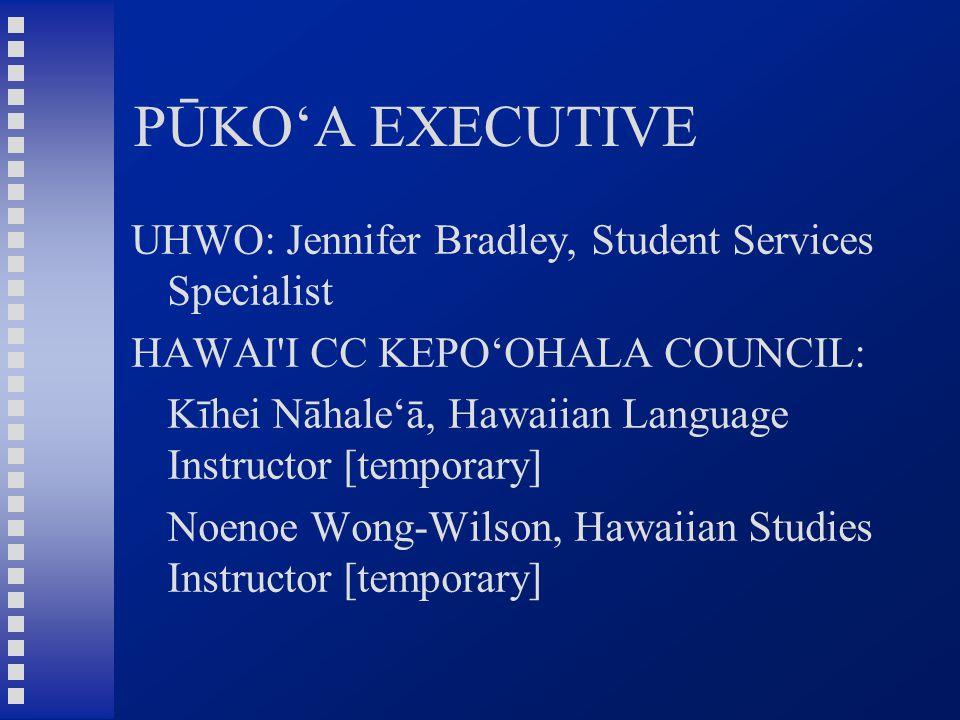 PŪKO'A EXECUTIVE UHWO: Jennifer Bradley, Student Services Specialist HAWAI I CC KEPO'OHALA COUNCIL: Kīhei Nāhale'ā, Hawaiian Language Instructor [temporary] Noenoe Wong-Wilson, Hawaiian Studies Instructor [temporary]