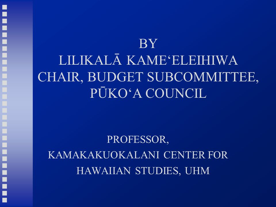 BY LILIKALĀ KAME'ELEIHIWA CHAIR, BUDGET SUBCOMMITTEE, PŪKO'A COUNCIL PROFESSOR, KAMAKAKUOKALANI CENTER FOR HAWAIIAN STUDIES, UHM