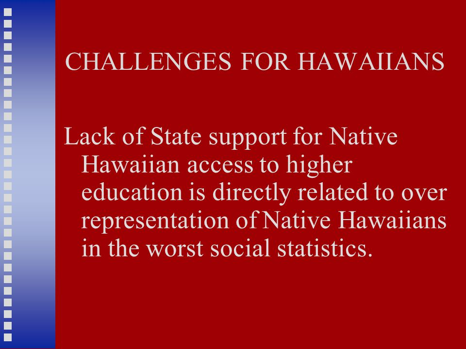 CHALLENGES FOR HAWAIIANS Lack of State support for Native Hawaiian access to higher education is directly related to over representation of Native Hawaiians in the worst social statistics.