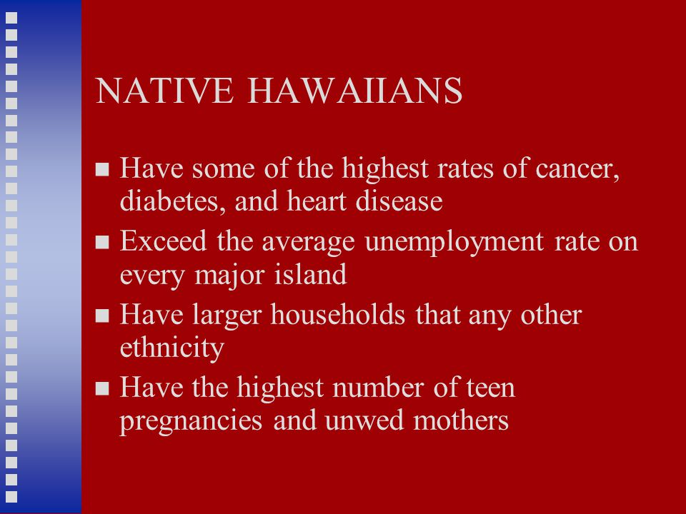 NATIVE HAWAIIANS Have some of the highest rates of cancer, diabetes, and heart disease Exceed the average unemployment rate on every major island Have larger households that any other ethnicity Have the highest number of teen pregnancies and unwed mothers