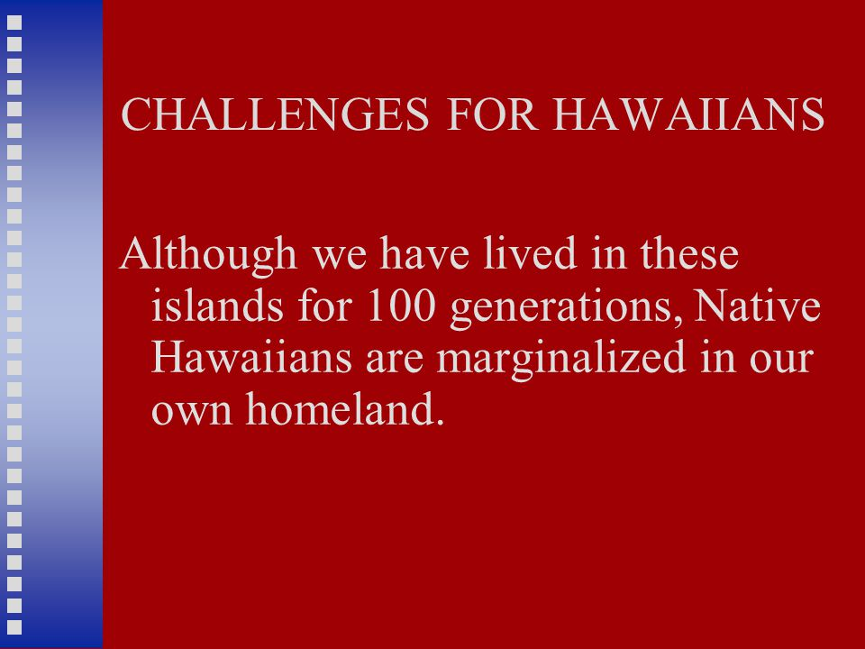 CHALLENGES FOR HAWAIIANS Although we have lived in these islands for 100 generations, Native Hawaiians are marginalized in our own homeland.