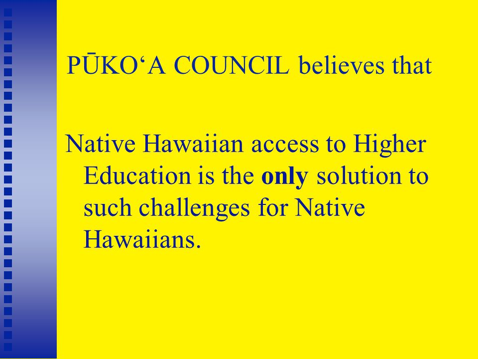 PŪKO'A COUNCIL believes that Native Hawaiian access to Higher Education is the only solution to such challenges for Native Hawaiians.