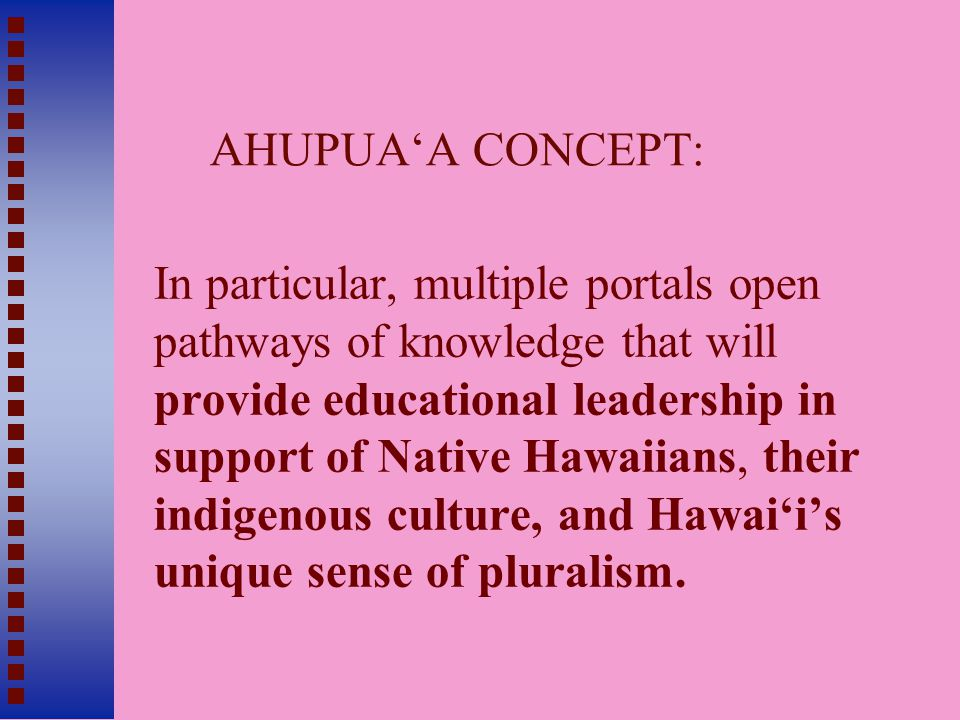 AHUPUA'A CONCEPT: In particular, multiple portals open pathways of knowledge that will provide educational leadership in support of Native Hawaiians, their indigenous culture, and Hawai'i's unique sense of pluralism.