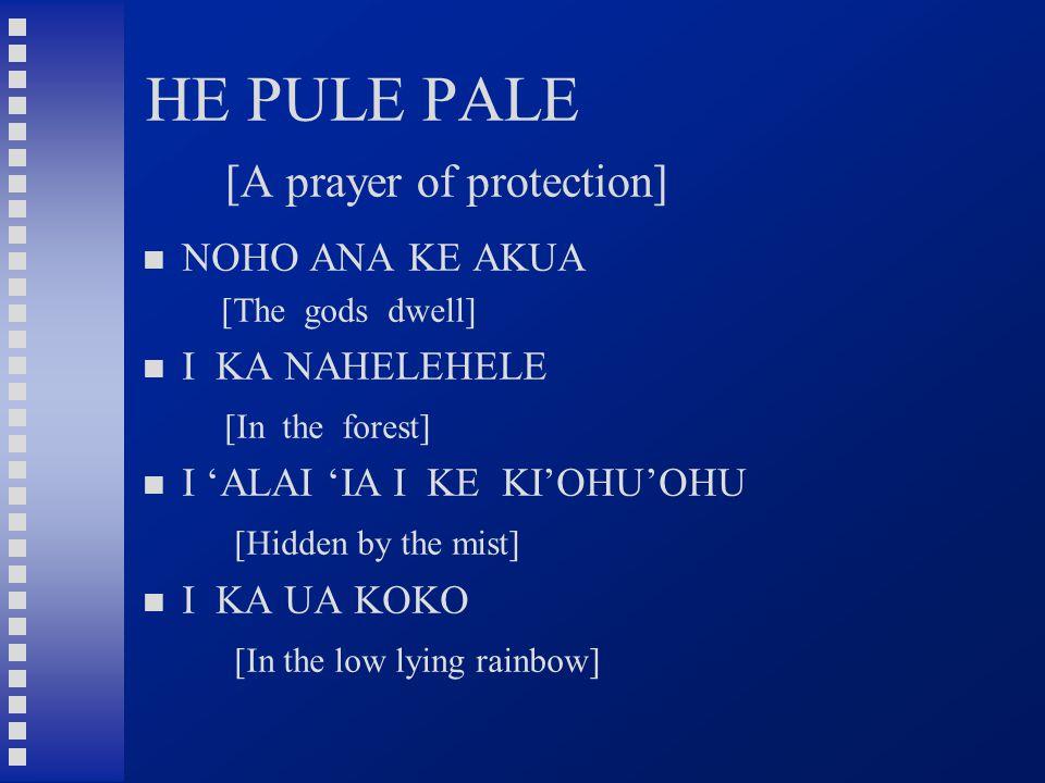 HE PULE PALE [A prayer of protection] NOHO ANA KE AKUA [The gods dwell] I KA NAHELEHELE [In the forest] I 'ALAI 'IA I KE KI'OHU'OHU [Hidden by the mist] I KA UA KOKO [In the low lying rainbow]