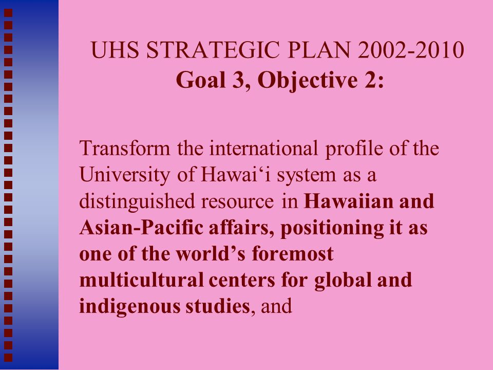 UHS STRATEGIC PLAN 2002-2010 Goal 3, Objective 2: Transform the international profile of the University of Hawai'i system as a distinguished resource in Hawaiian and Asian-Pacific affairs, positioning it as one of the world's foremost multicultural centers for global and indigenous studies, and