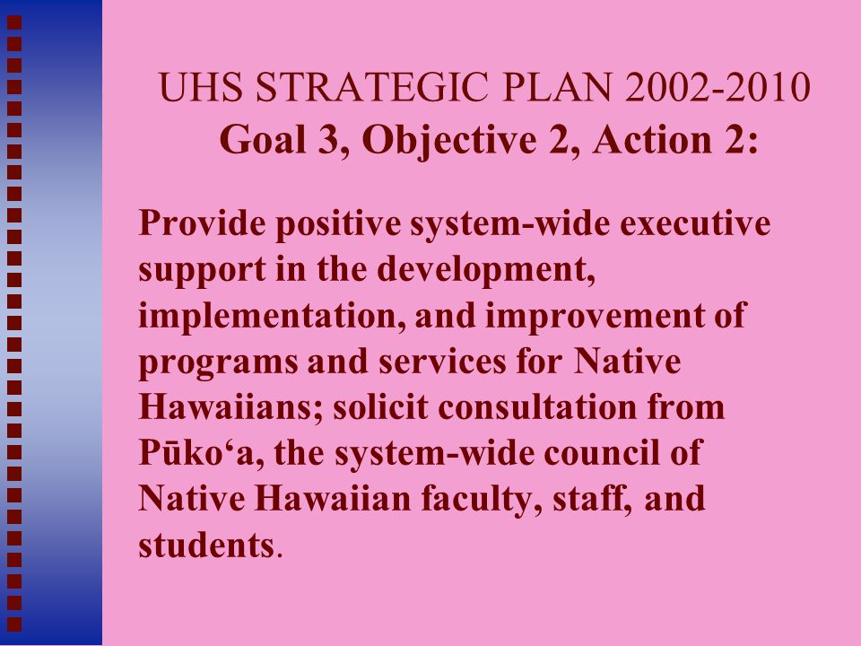 UHS STRATEGIC PLAN 2002-2010 Goal 3, Objective 2, Action 2: Provide positive system-wide executive support in the development, implementation, and improvement of programs and services for Native Hawaiians; solicit consultation from Pūko'a, the system-wide council of Native Hawaiian faculty, staff, and students.