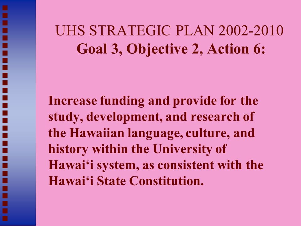 UHS STRATEGIC PLAN 2002-2010 Goal 3, Objective 2, Action 6: Increase funding and provide for the study, development, and research of the Hawaiian language, culture, and history within the University of Hawai'i system, as consistent with the Hawai'i State Constitution.