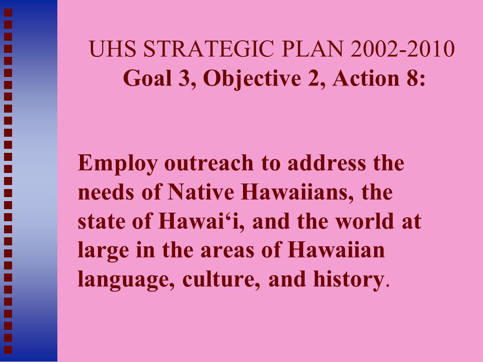 UHS STRATEGIC PLAN 2002-2010 Goal 3, Objective 2, Action 8: Employ outreach to address the needs of Native Hawaiians, the state of Hawai'i, and the world at large in the areas of Hawaiian language, culture, and history.