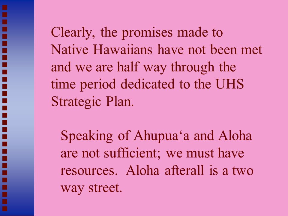 Clearly, the promises made to Native Hawaiians have not been met and we are half way through the time period dedicated to the UHS Strategic Plan.