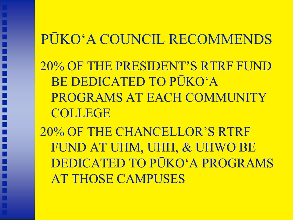 PŪKO'A COUNCIL RECOMMENDS 20% OF THE PRESIDENT'S RTRF FUND BE DEDICATED TO PŪKO'A PROGRAMS AT EACH COMMUNITY COLLEGE 20% OF THE CHANCELLOR'S RTRF FUND AT UHM, UHH, & UHWO BE DEDICATED TO PŪKO'A PROGRAMS AT THOSE CAMPUSES