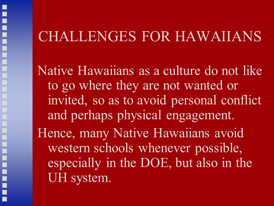 CHALLENGES FOR HAWAIIANS Native Hawaiians as a culture do not like to go where they are not wanted or invited, so as to avoid personal conflict and perhaps physical engagement.