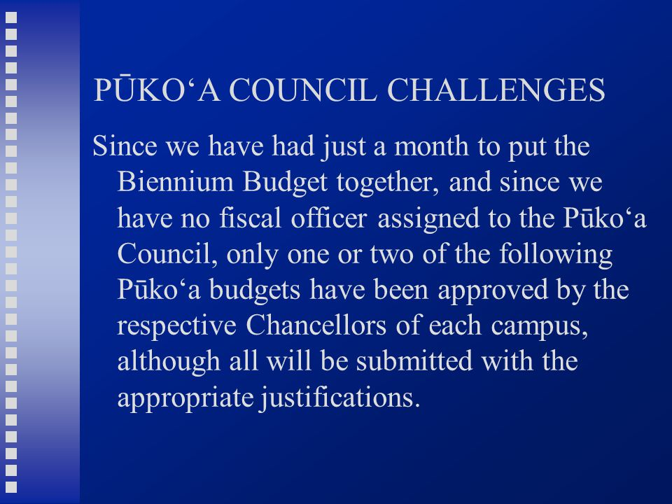 PŪKO'A COUNCIL CHALLENGES Since we have had just a month to put the Biennium Budget together, and since we have no fiscal officer assigned to the Pūko'a Council, only one or two of the following Pūko'a budgets have been approved by the respective Chancellors of each campus, although all will be submitted with the appropriate justifications.