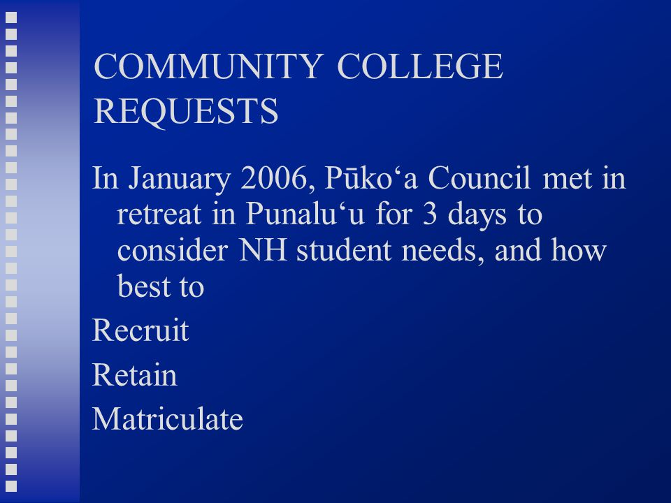 COMMUNITY COLLEGE REQUESTS In January 2006, Pūko'a Council met in retreat in Punalu'u for 3 days to consider NH student needs, and how best to Recruit Retain Matriculate