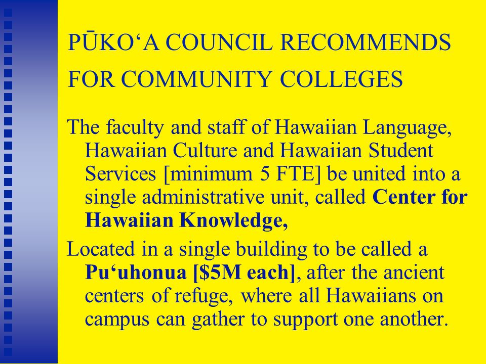 PŪKO'A COUNCIL RECOMMENDS FOR COMMUNITY COLLEGES The faculty and staff of Hawaiian Language, Hawaiian Culture and Hawaiian Student Services [minimum 5 FTE] be united into a single administrative unit, called Center for Hawaiian Knowledge, Located in a single building to be called a Pu'uhonua [$5M each], after the ancient centers of refuge, where all Hawaiians on campus can gather to support one another.