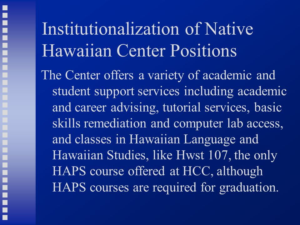 Institutionalization of Native Hawaiian Center Positions The Center offers a variety of academic and student support services including academic and career advising, tutorial services, basic skills remediation and computer lab access, and classes in Hawaiian Language and Hawaiian Studies, like Hwst 107, the only HAPS course offered at HCC, although HAPS courses are required for graduation.