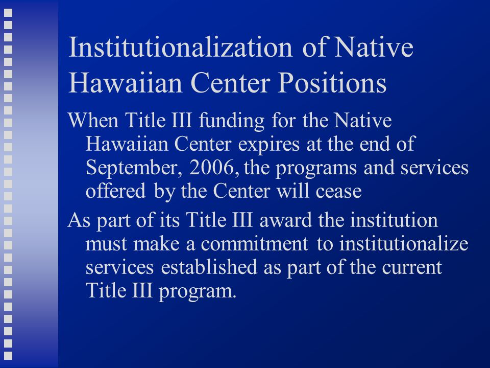 Institutionalization of Native Hawaiian Center Positions When Title III funding for the Native Hawaiian Center expires at the end of September, 2006, the programs and services offered by the Center will cease As part of its Title III award the institution must make a commitment to institutionalize services established as part of the current Title III program.